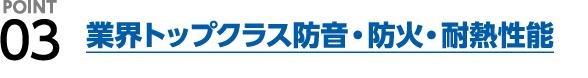 POINT3 業界トップクラス防音・防火・耐熱性能