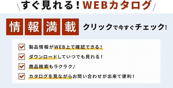 すぐ見れる!WEBカタログ情報満載クリックで今すぐチェック!製品情報がWEB上で確認できる!ダウンロードしていつでも見れる!商品検索もラクラク♪カタログを見ながらお問い合わせが出来て便利!