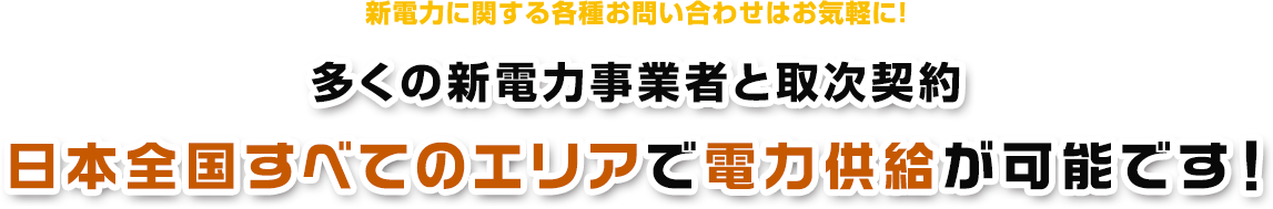 新電力に関する各種お問い合わせはお気軽に! 多くの新電力事業者と取次契約日本全国すべてのエリアで電力供給が可能です!