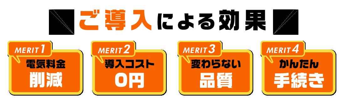 ご導入による効果 「MERIT1」 電気料金削減  「MERIT2」 導入コスト0円  「MERIT3」 変わらない品質  「MERIT4」 変わらない品質